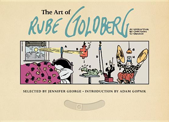 The Art of Rube Goldberg By George, Jennifer/ Goldberg, Rube (ILT)/ Gopnik, Adam (INT)/ Jaffee, Al (CON)